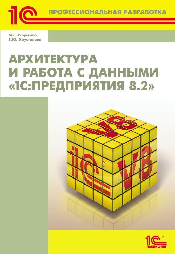 М.Г. Радченко,Е.Ю. Хрусталева - Архитектура и работа с данными «1С:Предприятия 8.2» обложка книги
