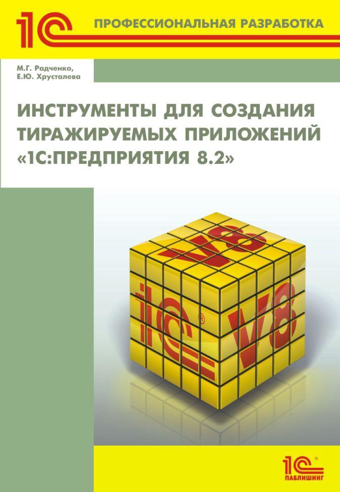 М.Г. Радченко, Е.Ю. Хрусталева - Инструменты для создания тиражируемых приложений «1С:Предприятия 8.2» обложка книги