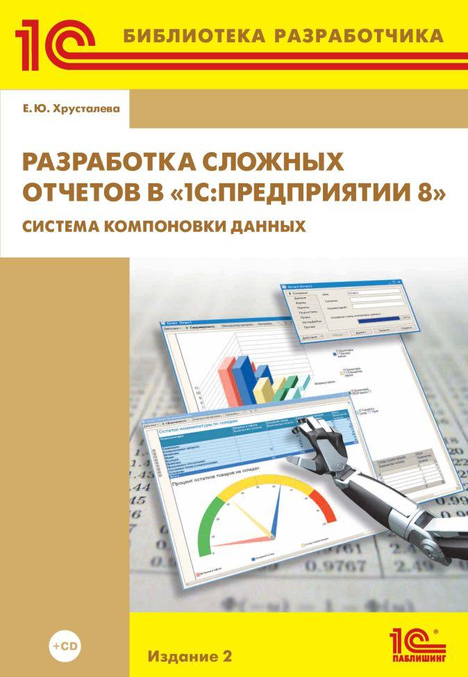 Е. Ю. Хрусталева - Разработка сложных отчетов в «1С:Предприятии 8.2». Система компоновки данных». Издание 2 (+диск) обложка книги