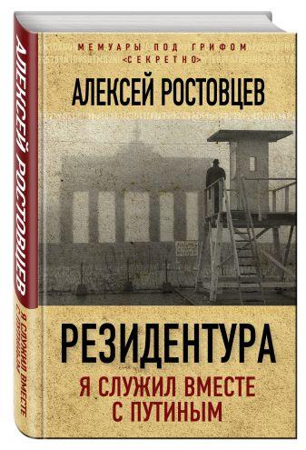 Алексей Ростовцев - Резидентура. Я служил вместе с Путиным обложка книги