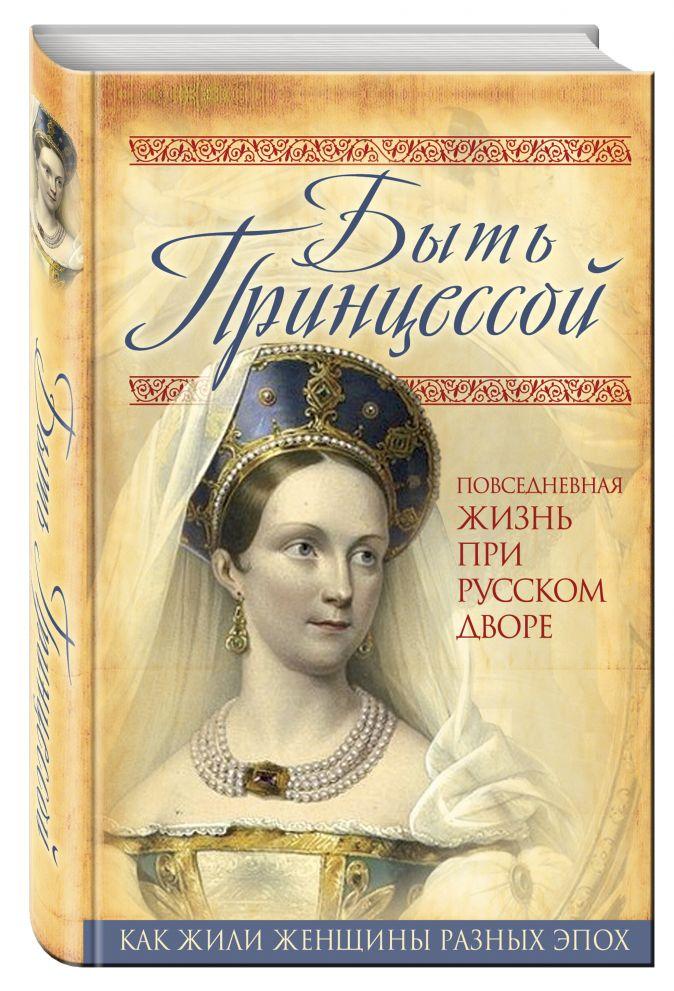 Первушина Е.В. - Быть принцессой. Повседневная жизнь при русском дворе обложка книги
