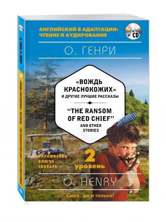 """""""Вождь краснокожих"""" и другие лучшие рассказы = """"The Ransom of Red Chief"""" and Other Stories (+ компакт-диск MP3). 2-й уровень Генри О."""