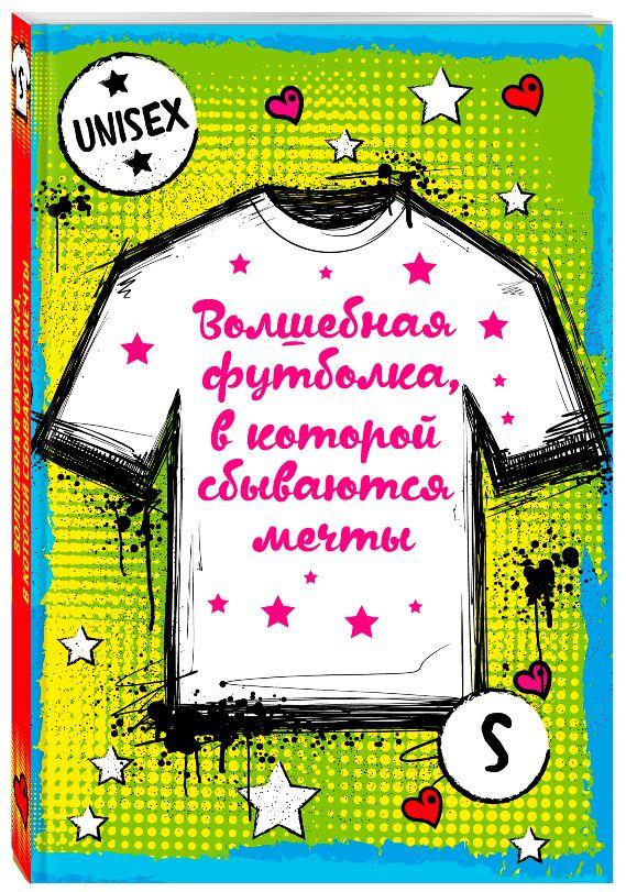 Волшебная футболка, в которой сбываются мечты (унисекс, размер S, рост 160-170, 100% хлопок) футболка эксмо волшебная футболка в которой сбываются мечты цвет белый размер s 44