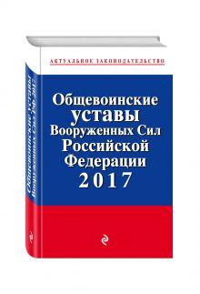 Общевоинские уставы Вооруженных сил Российской Федерации 2017 с Уставом военной полиции