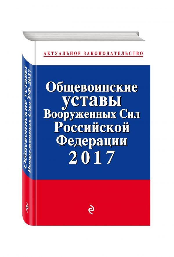 ОБЩЕВОИНСКИЕ УСТАВЫ ВООРУЖЕННЫХ СИЛ РОССИЙСКОЙ ФЕДЕРАЦИИ ПО СОСТОЯНИЮ НА 2017 ГОД С УСТАВОМ ВОЕННОЙ  СКАЧАТЬ БЕСПЛАТНО