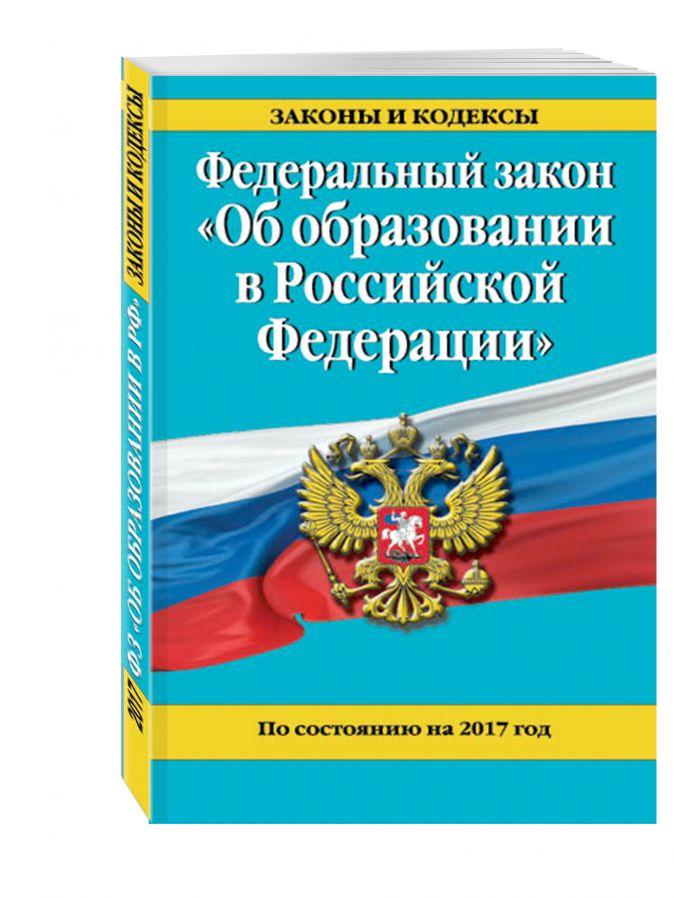 """Федеральный закон """"Об образовании в Российской Федерации"""". По состоянию на 2017 г."""