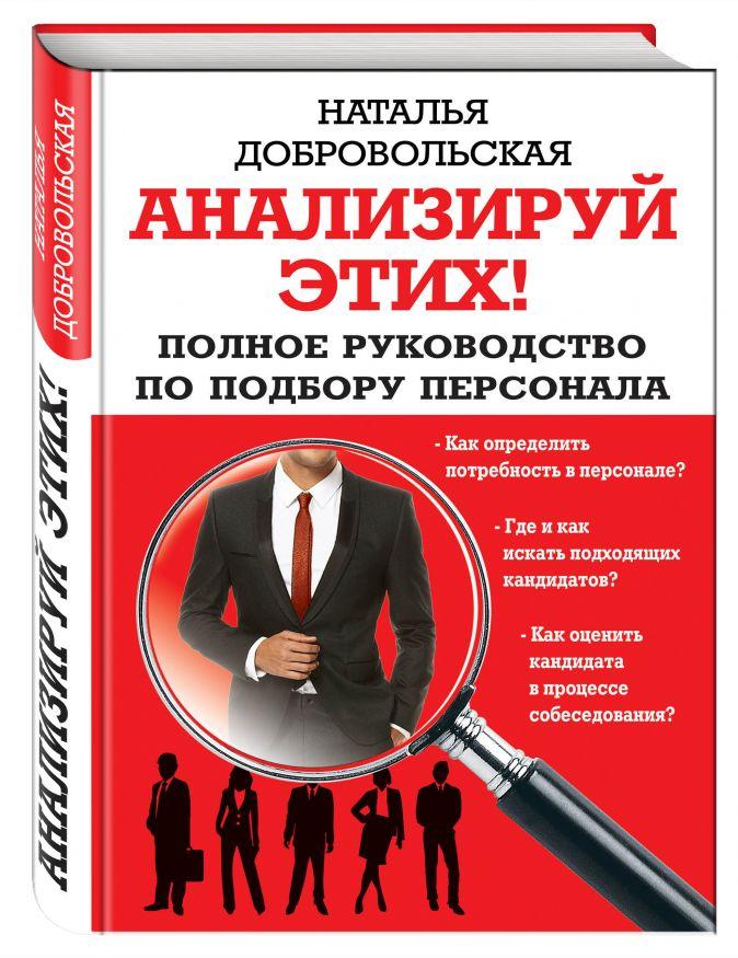 Наталья Добровольская - Анализируй этих! Полное руководство по подбору персонала обложка книги
