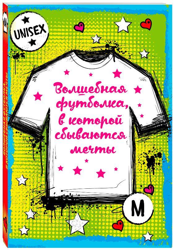 Волшебная футболка, в которой сбываются мечты (унисекс, размер M, рост 160-170, 100% хлопок) футболка эксмо волшебная футболка в которой сбываются мечты цвет белый размер s 44