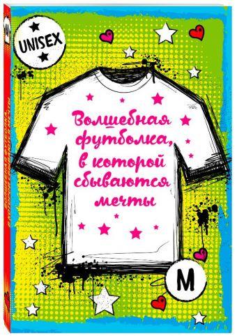 Волшебная футболка, в которой сбываются мечты (унисекс, размер M, рост 160-170, 100% хлопок)