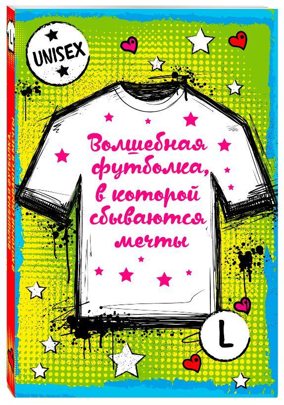 Волшебная футболка, в которой сбываются мечты (унисекс, размер L, рост 160-170, 100% хлопок) футболка эксмо волшебная футболка в которой сбываются мечты цвет белый размер s 44