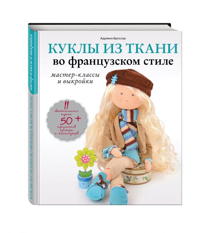 Адриенн Броссар - Куклы из ткани во французском стиле: мастер-классы и выкройки обложка книги