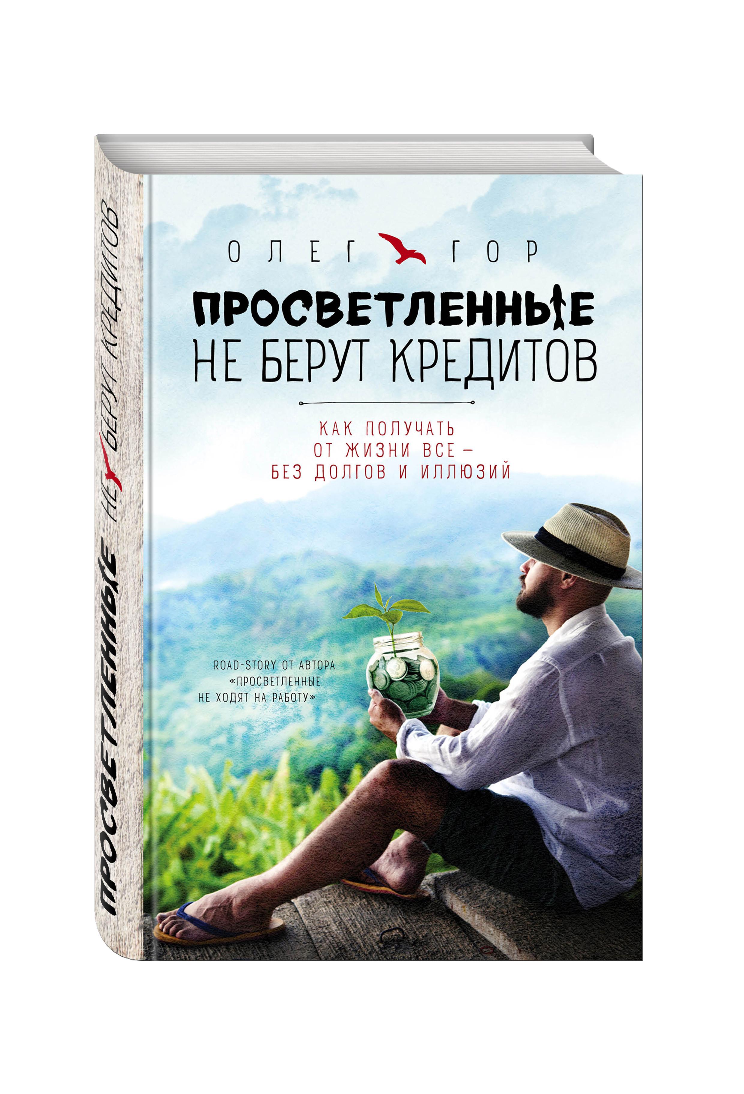 Олег Гор Просветленные не берут кредитов. Как получать от жизни все - без долгов и иллюзий