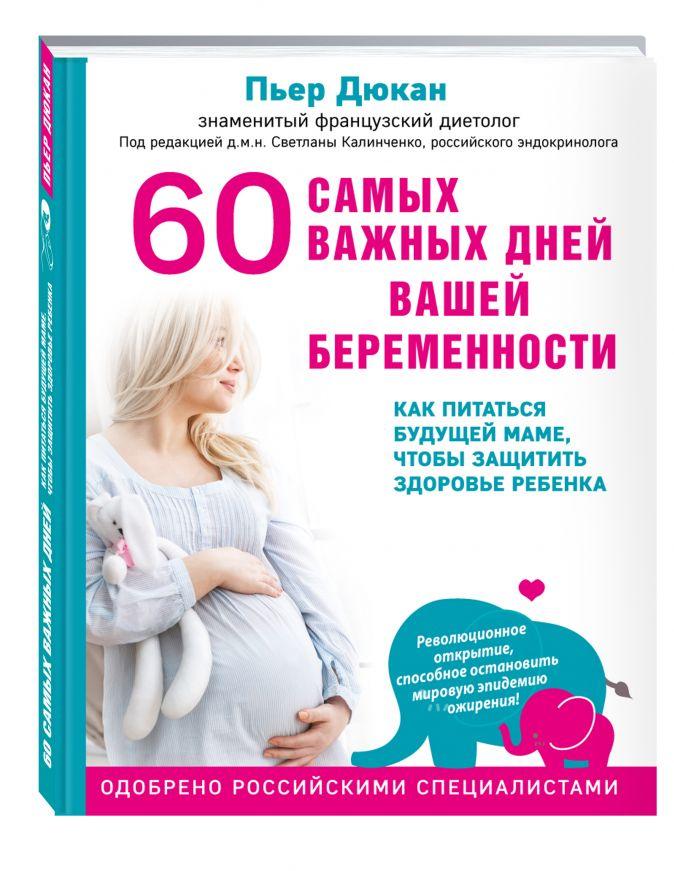 Пьер Дюкан - 60 самых важных дней вашей беременности. Как питаться будущей маме, чтобы защитить здоровье ребенка обложка книги