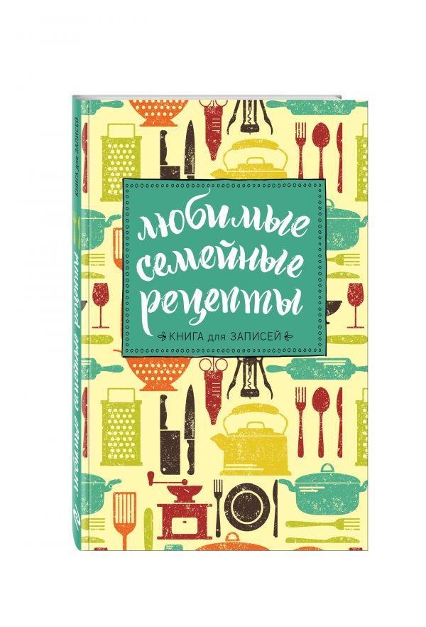 Любимые семейные рецепты. Книга для записей