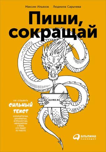 Пиши, сокращай: Как создавать сильные тексты Сарычева Л.,Ильяхов М.