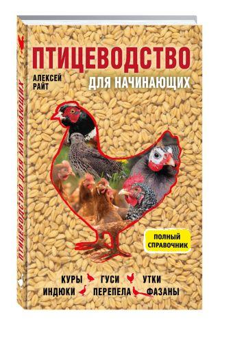 Птицеводство для начинающих. Полный справочник Райт Алексей