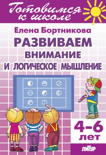 Развиваем внимание и логическое мышление 4-6 лет. Готовимся к школе Бортникова Е.