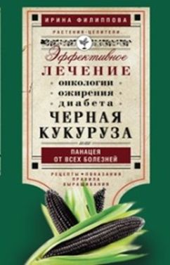 Филиппова И.А. - Черная кукуруза, или Панацея от всех болезней. Эффективное лечение онкологии, ожирения, диабета. обложка книги