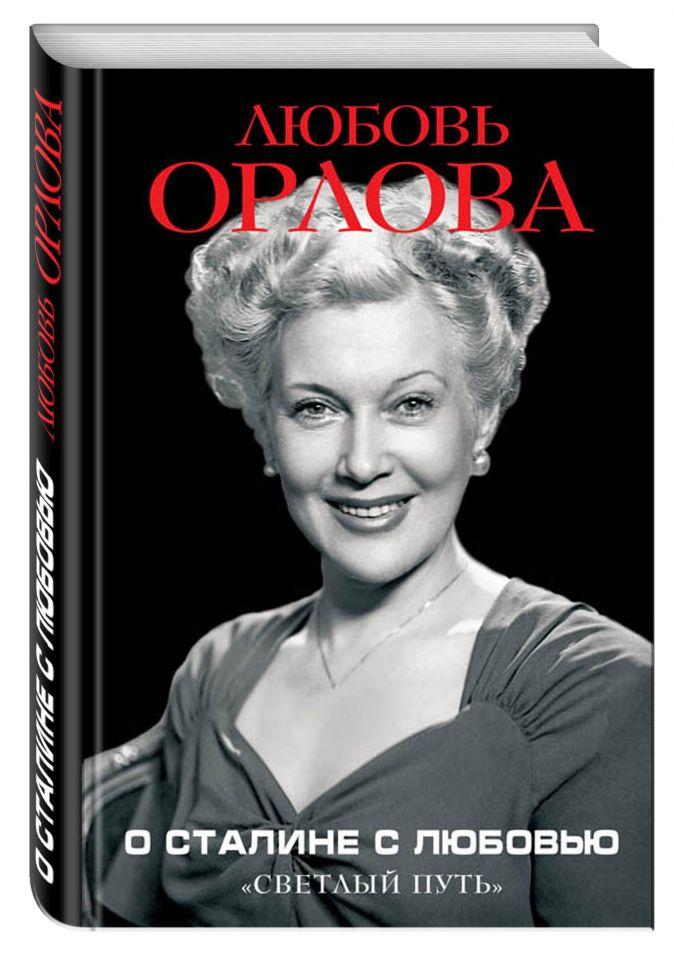 Любовь Орлова - О Сталине с любовью. «Светлый путь» обложка книги