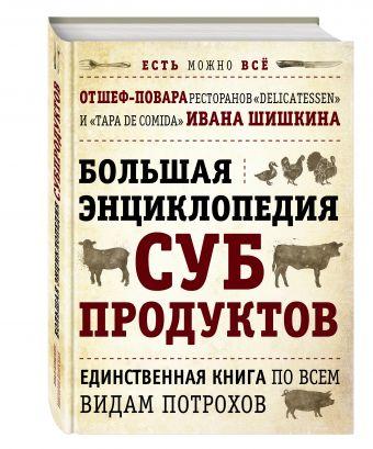БОЛЬШАЯ ЭНЦИКЛОПЕДИЯ СУБПРОДУКТОВ. Единственная книга по всем видам потрохов от шеф-повара ресторанов Delicatessen и Tapa de Comida (книга+суперобложка)