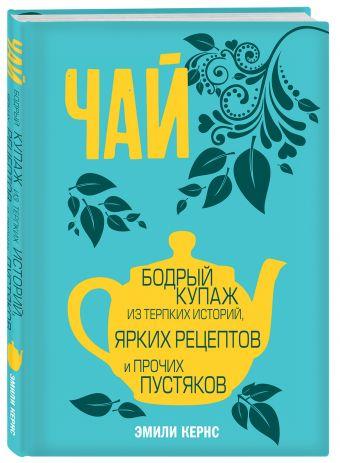 Чай. Бодрый купаж из терпких историй, ярких рецептов и прочих пустяков Эмили Кернс