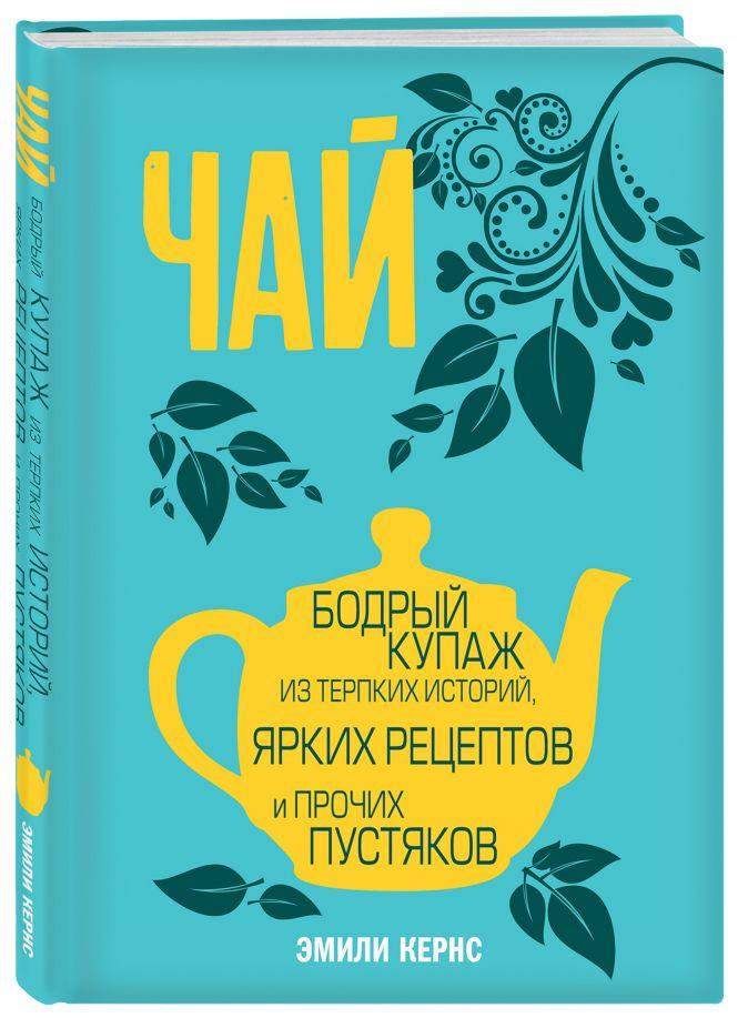 Эмили Кернс - Чай. Бодрый купаж из терпких историй, ярких рецептов и прочих пустяков обложка книги