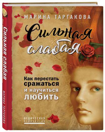 Марина Таргакова - Сильная слабая. Как перестать сражаться и научиться любить обложка книги