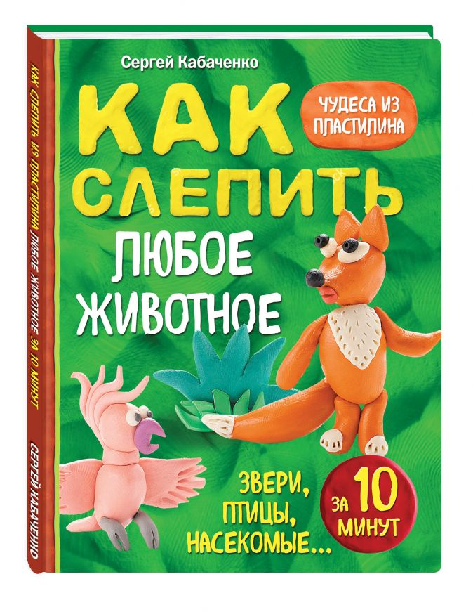 Как слепить из пластилина любое животное за 10 минут. Звери, птицы, насекомые... Сергей Кабаченко
