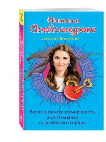 Весна в палате номер шесть, или Отмычка от разбитого сердца Наталья Александрова