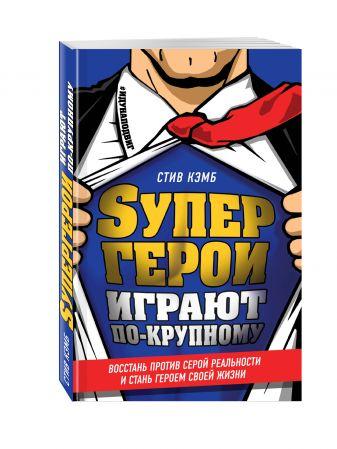 Стив Кэмб - Супергерои играют по-крупному. Восстань против серой реальности и стань героем своей жизни обложка книги