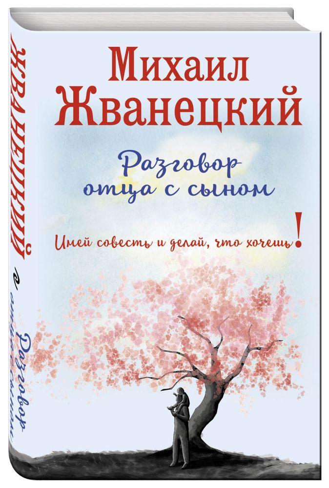 Михаил Жванецкий - Разговор отца с сыном. Имей совесть и делай, что хочешь! обложка книги