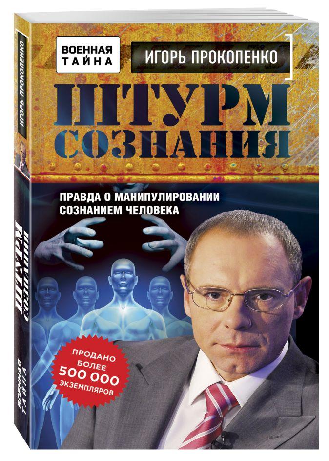 Штурм сознания. Правда о манипулировании сознанием человека Игорь Прокопенко