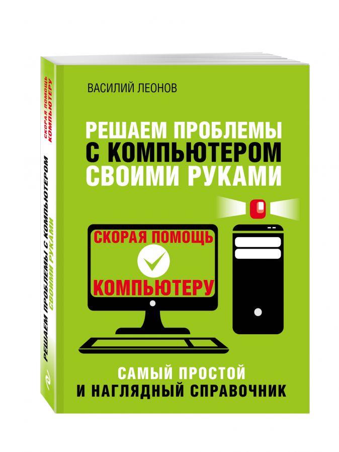 Решаем проблемы с компьютером своими руками Василий Леонов