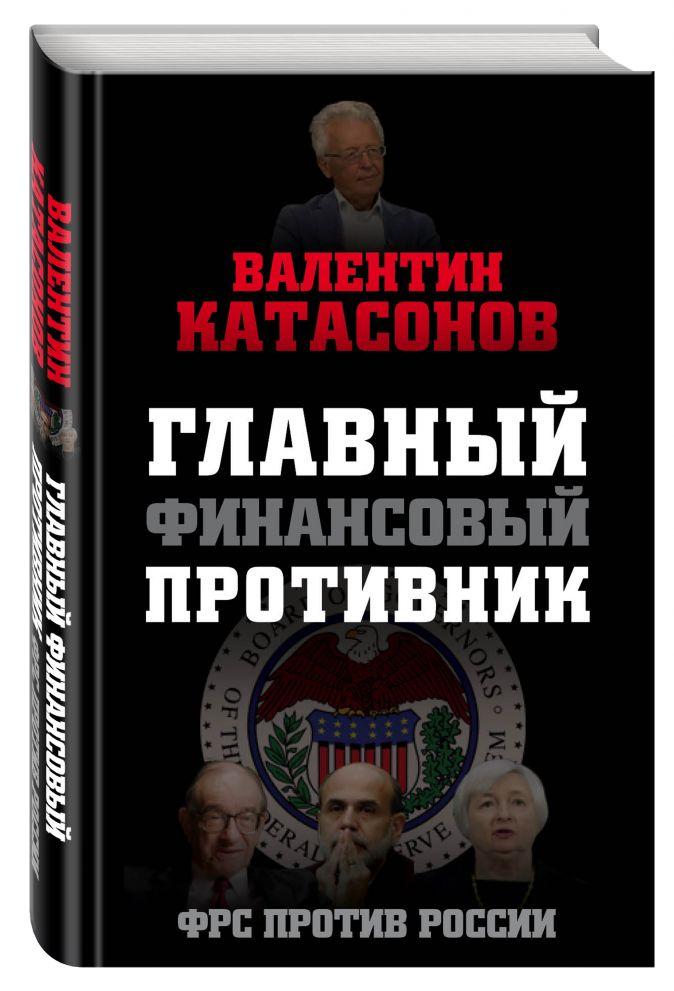 Главный финансовый противник. ФРС против России Валентин Катасонов