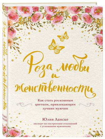 Юлия Ланске - Роза любви и женственности. Как стать роскошным цветком, привлекающим лучших мужчин обложка книги