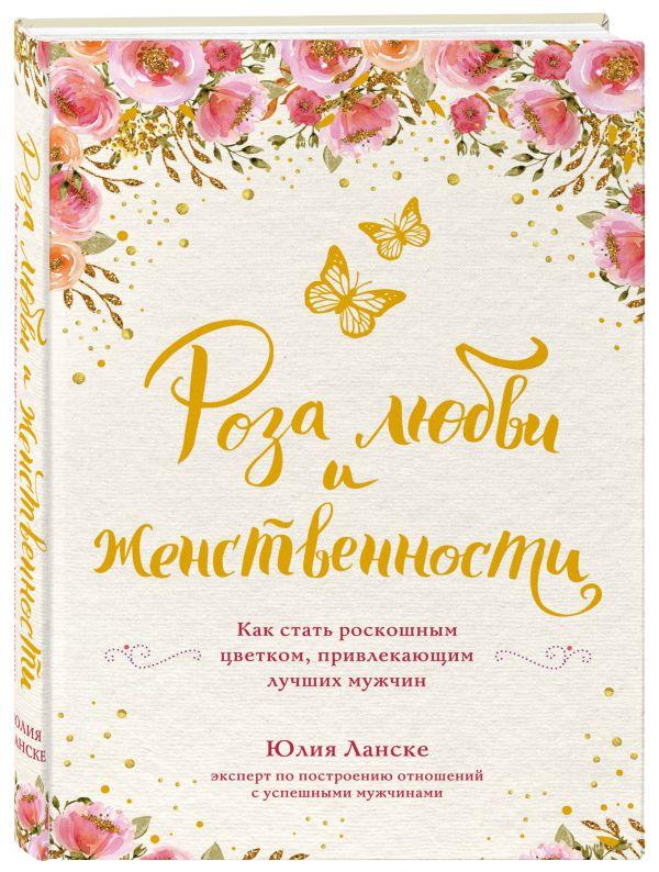 Ланске Юлия Роза любви и женственности. Как стать роскошным цветком, привлекающим лучших мужчин ланске ю роза любви и женственности