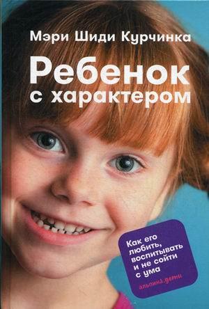 Ребенок с характером: Как его любить, воспитывать и не сойти с ума Курчинка М.