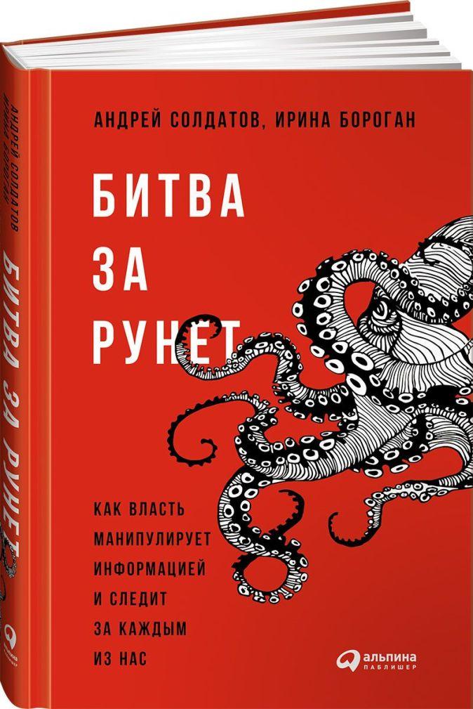 Битва за Рунет: Как власть манипулирует информацией и следит за каждым из нас Солдатов А.,Бороган И.