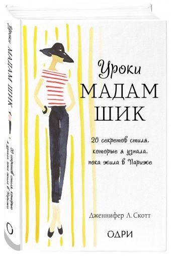 Уроки мадам Шик. 20 секретов стиля, которые я узнала, пока жила в Париже (нов. оф.) Дженнифер Л. Скотт