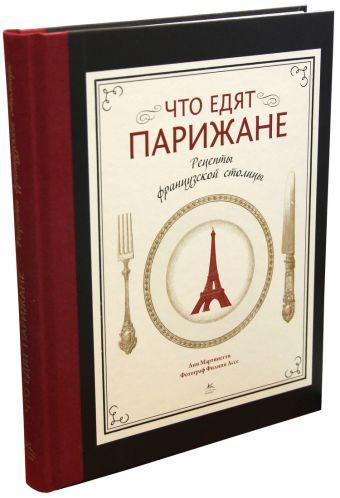 Что едят парижане. Рецепты французской столицы Мартинетти А.