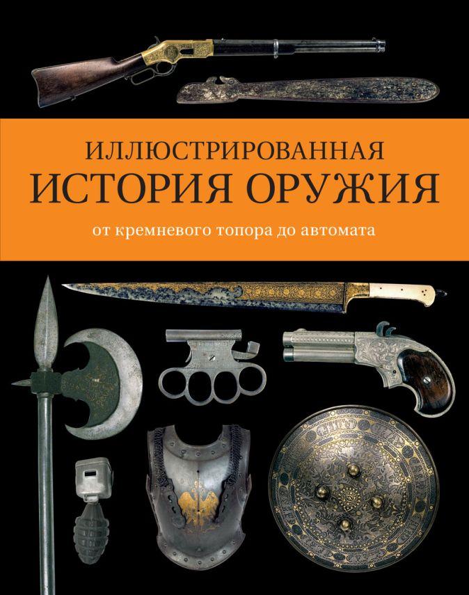 Уиллс Ч. - Иллюстрированная история оружия: от кремневого топора до автомата обложка книги