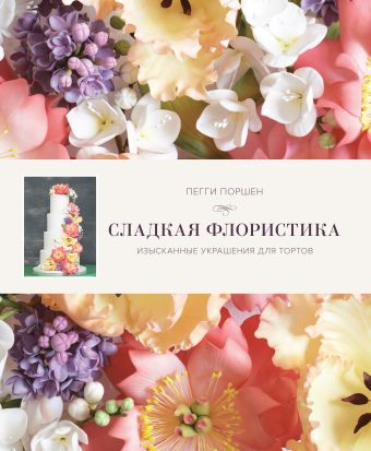 Сладкая флористика: Изысканные украшения для тортов Поршен П.