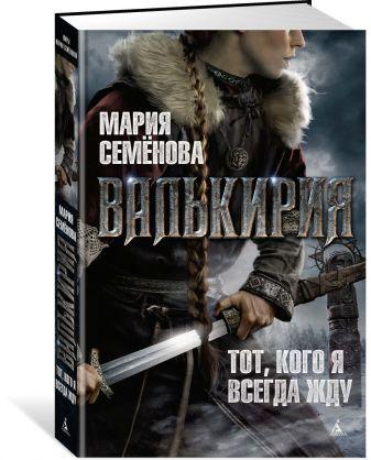 Семёнова М. - Валькирия. Тот, кого я всегда жду обложка книги