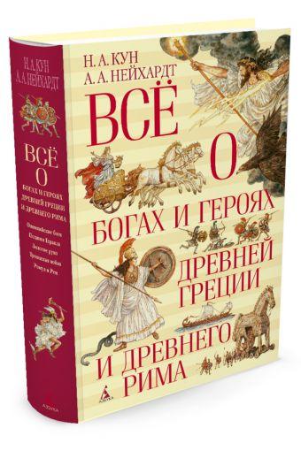 Всё о богах и героях Древней Греции и Древнего Рима Кун Н., Нейхардт А.