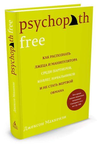 Psychopath Free. Как распознать лжеца и манипулятора среди партнеров, коллег, начальников и не стать жертвой обмана Маккензи Дж.