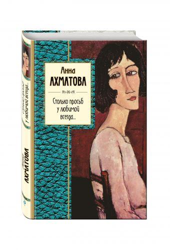 Столько просьб у любимой всегда... Ахматова А.А.