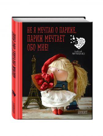 Гриднева Е.Н. - Блокнот А6. Не я мечтаю о Париже! Париж мечтает обо мне! Куклы Елены Гридневой обложка книги