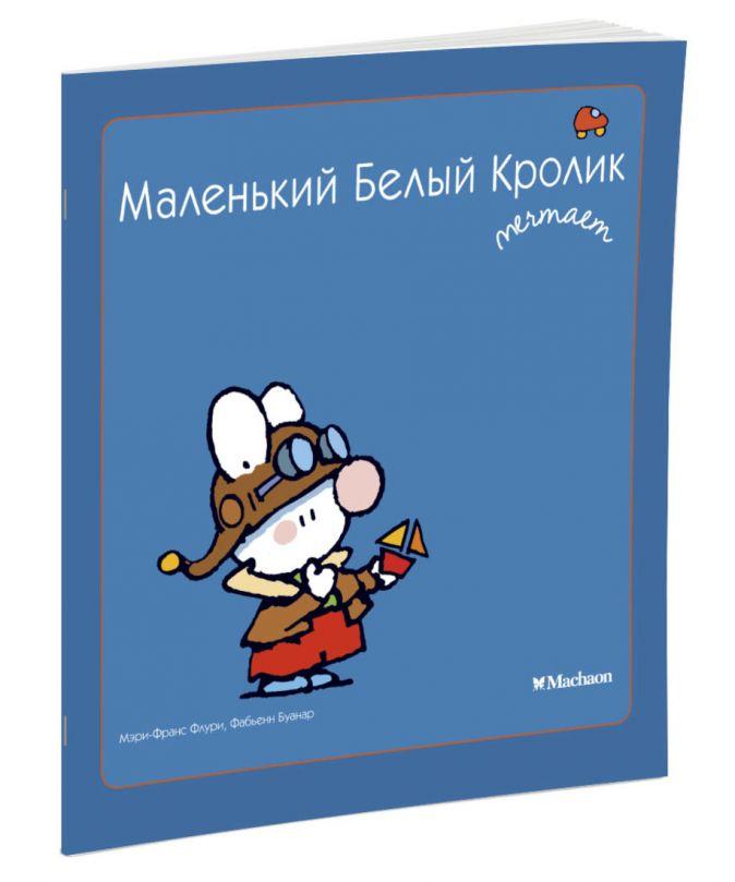 Флури М.-Ф., Буанар Ф. - Маленький Белый Кролик мечтает обложка книги