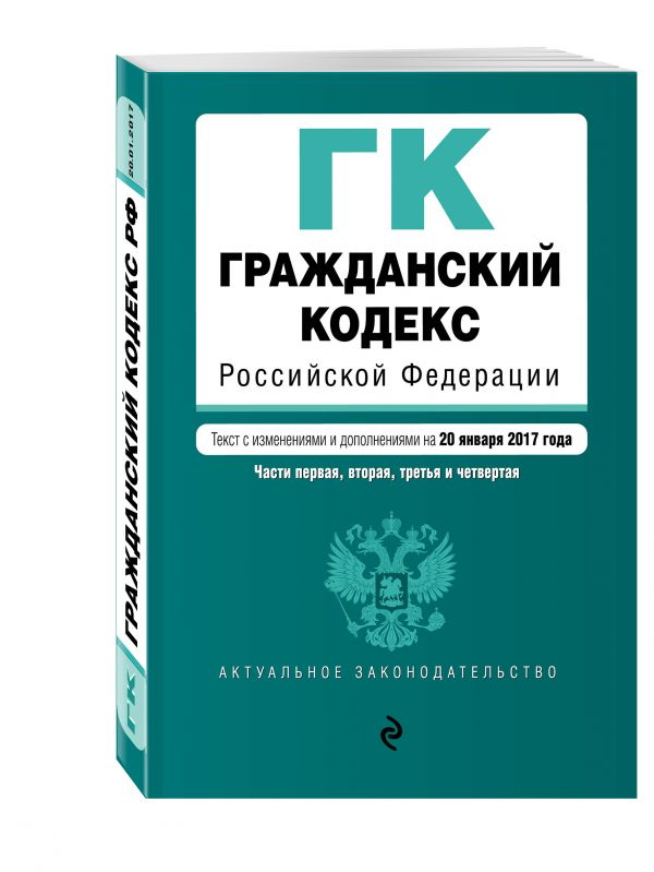Гражданский кодекс Российской Федерации. Части первая, вторая, третья и четвертая : текст с изм. и доп. на 20 января 2017 г.