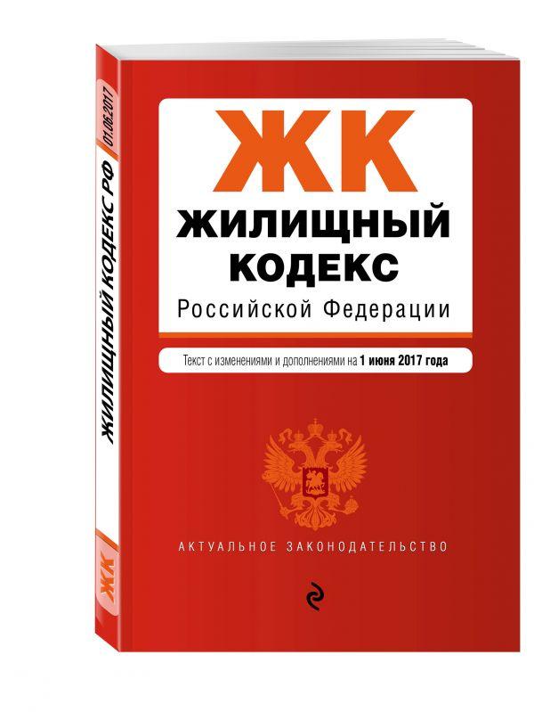 Жилищный кодекс Российской Федерации : текст с изм. и доп. на 1 июня 2017 г.